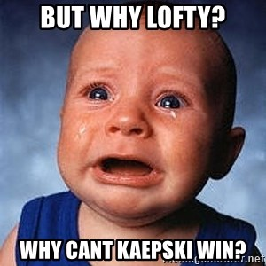 Crying Baby - but why lofty? why cant kaepski win?