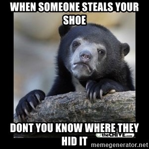 sad bear - When Someone Steals your shoe dont you know where they hid it