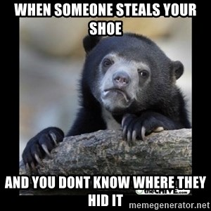 sad bear - when someone steals your shoe  and you dont know where they hid it