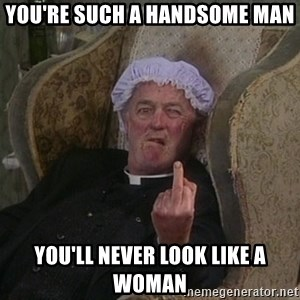 Things my homophobic mother says - You're such a handsome man You'll never look like a woman