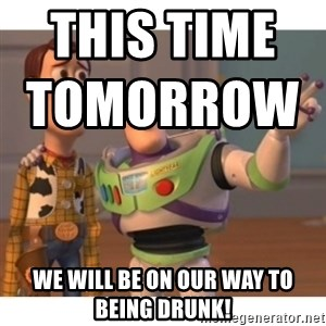 Toy story - This time tomorrow                                       we will be on our way to being DRUNk!