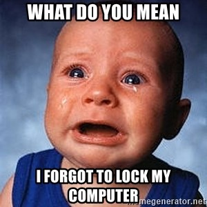 Crying Baby - what do you mean i forgot to lock my computer