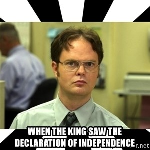 Dwight from the Office -  When the king saw the declaration of independence