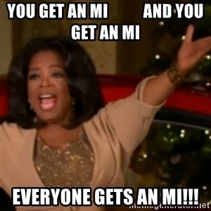 The Giving Oprah - YOU Get an mi           and you get an mi everyone gets an MI!!!