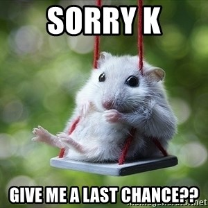 Sorry I'm not Sorry - Sorry K give me a last chance??