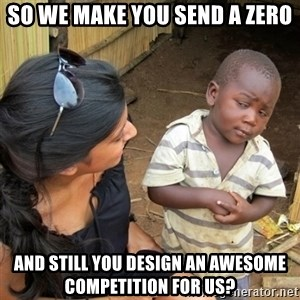 skeptical black kid - So we make you send a zero and still you design an awesome competition for us?