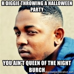 Kendrick Lamar - K Diggie throwing a Halloween Party You ain't queen of the night burch