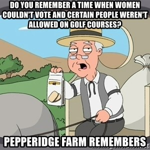 Pepperidge Farm Remembers Meme - Do you remember a time when women couldn't vote and certain people weren't allowed on golf courses? Pepperidge Farm remembers