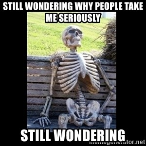 Still Waiting - Still wondering why people take me seriously STILL WONDERING