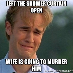 Crying Man - Left the shower curtain open Wife is going to murder him