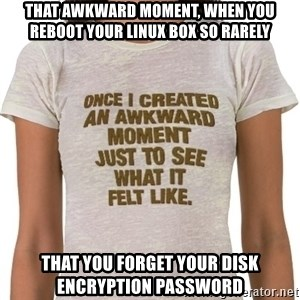 That Awkward Moment When - That awkward moment, when you reboot your linux box so rarely that you forget your disk encryption password