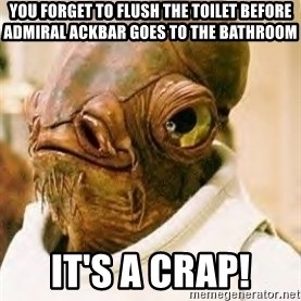 Ackbar - you forget to flush the toilet before Admiral Ackbar goes to the bathroom It's a crap!