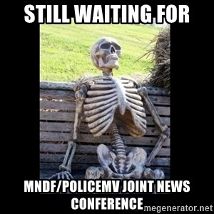 Still Waiting - Still waiting for MNDF/PoliceMV Joint News Conference