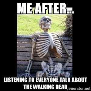 Still Waiting - Me after... Listening to everyone talk about The Walking Dead