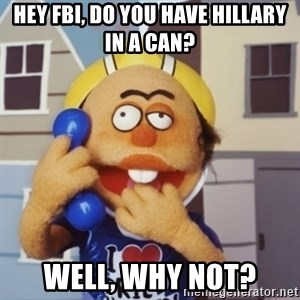 Special Ed - hey FBI, Do you have Hillary in a can? well, why not?