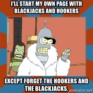 Blackjack and hookers bender - I'll start my own page with blackjacks and hookers Except forget the hookers and the blackjacks.