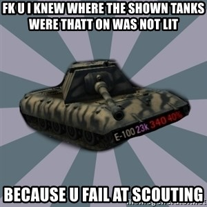 TERRIBLE E-100 DRIVER - FK U I KNEW WHERE THE SHOWN TANKS WERE THATT ON WAS NOT LIT  BECAUSE U FAIL AT SCOUTING