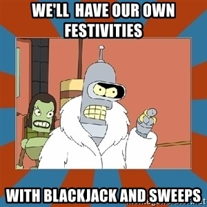 Blackjack and hookers bender - We'll  have our own festivities with blackjack and sweeps