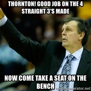 Kevin McFail Meme - Thornton! Good job on the 4 straight 3's made Now come take a seat on the bench