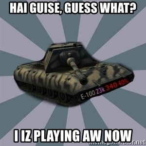TERRIBLE E-100 DRIVER - hai guise, guess what? I iz playing AW now