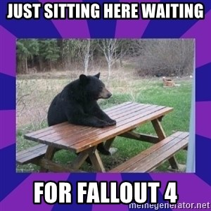 waiting bear - JUST SITTING HERE WAITING FOR FALLOUT 4