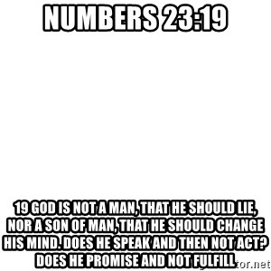 Blank Meme - Numbers 23:19 19 God is not a man, that he should lie, nor a son of man, that he should change his mind. Does he speak and then not act? Does he promise and not fulfill