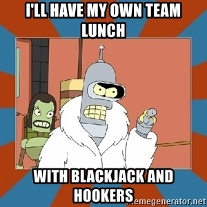 Blackjack and hookers bender - I'll HAVE MY OWN TEAM LUNCH WITH BLACKJACK AND HOOKERS