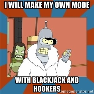 Blackjack and hookers bender - I WILL MAKE MY OWN MODE WITH BLACKJACK AND HOOKERS