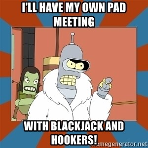Blackjack and hookers bender - I'll have my own PAD meeting with blackjack and hookers!