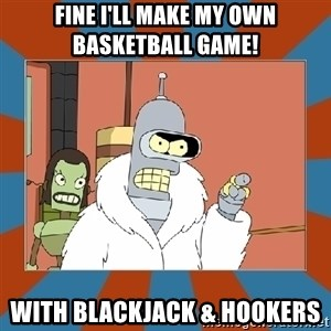 Blackjack and hookers bender - FINE I'll make my own basketball game! With blackjack & hookers