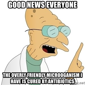 Good News Everyone - Good news everyone The overly friendly microoganism i have is cured by antibiotics