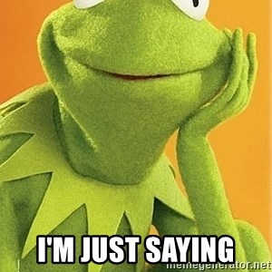 Kermit the frog -  I'm JUST SAYING