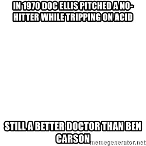 Blank Meme - In 1970 Doc Ellis pitched a no-hitter while tripping on acid Still a better Doctor than Ben Carson