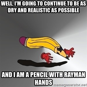 Advice Edit Button - Well, I'm going to continue to be as dry and realistic as possible and I am a pencil with Rayman hands