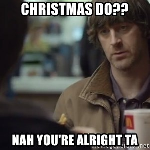 nah you're alright - CHRISTMAS DO?? NAH YOU'RE ALRIGHT TA