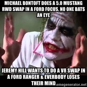 The Joker Mind loss - michael bontoft does a 5.0 mustang RWD swap in a ford focus, no one bats an eye jeremy hill wants to do a V8 swap in a ford ranger & everbody loses their mind