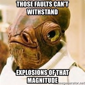 Ackbar - Those faults can't withstand explosions of that magnitude
