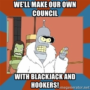 Blackjack and hookers bender - We'll make our own council  with blackjack and hookers!