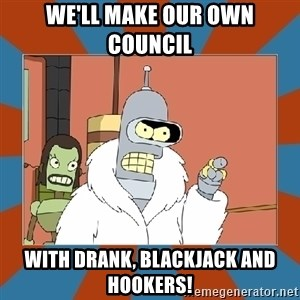 Blackjack and hookers bender - We'll make our own council  with drank, blackjack and hookers!