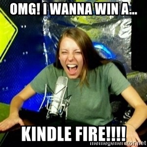 Unfunny/Uninformed Podcast Girl - OMG! I WANNA WIN A... KINDLE FIRE!!!!