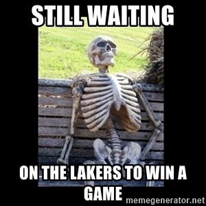 Still Waiting - still waiting  on the lakers to win a game