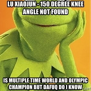 Kermit the frog - lu xiaojun - 150 degree knee angle not found is multiple time world and olympic champion but dafuq do i know