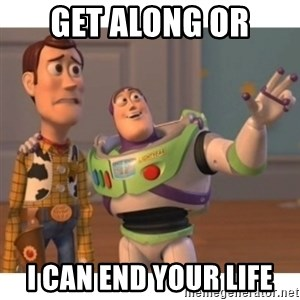 Toy story - Get along or I can end your life
