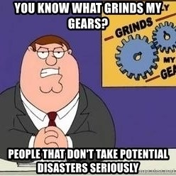 Grinds My Gears - You know what grinds my Gears? People that don't take potential disasters seriously