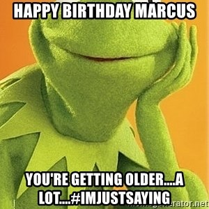 Kermit the frog - Happy Birthday Marcus You're getting older....A LOT....#Imjustsaying