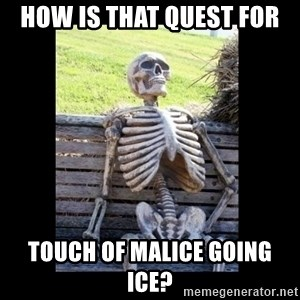 Still Waiting - How is that quest for Touch of malice going ICE?
