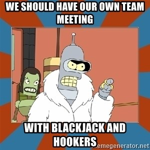 Blackjack and hookers bender - we should have our own team meeting With Blackjack and hookers