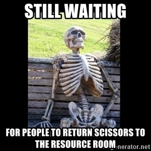 Still Waiting - STILL waiting for people to return scissors to the resource room