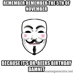 Anon - Remember Remember the 5th of November Because it's Dr. Beers Birthday Damnit