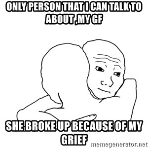 I know that feel bro blank - only person that i can talk to about ,My gf she broke up because of my grief